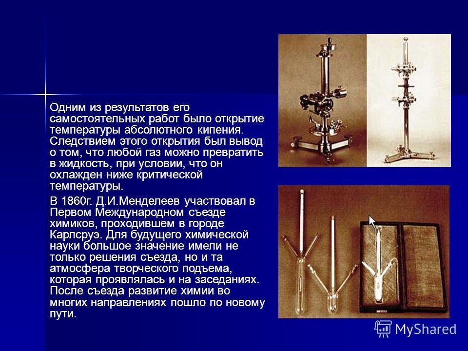 Одним из результатов его самостоятельных работ было открытие температуры абсолютного кипения. Следствием этого открытия был вывод о том, что любой газ можно превратить в жидкость, при условии, что он охлажден ниже критической температуры. В 1860г. Д.