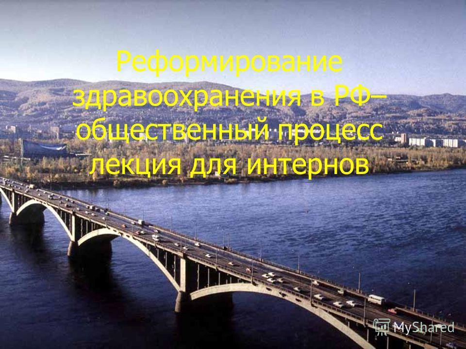Реформирование здравоохранения в РФ– общественный процесс лекция для интернов