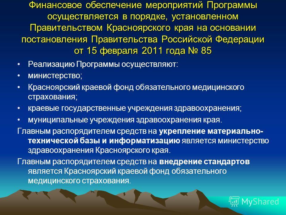 Финансовое обеспечение мероприятий Программы осуществляется в порядке, установленном Правительством Красноярского края на основании постановления Правительства Российской Федерации от 15 февраля 2011 года 85 Реализацию Программы осуществляют: министе