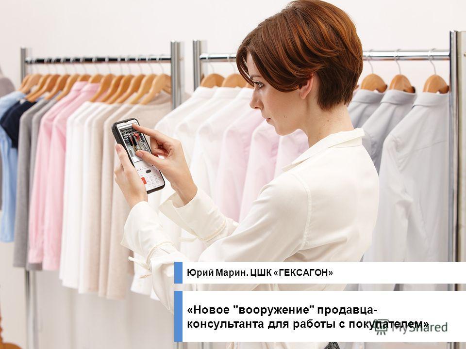 «Новое вооружение продавца- консультанта для работы с покупателем» Юрий Марин. ЦШК «ГЕКСАГОН»