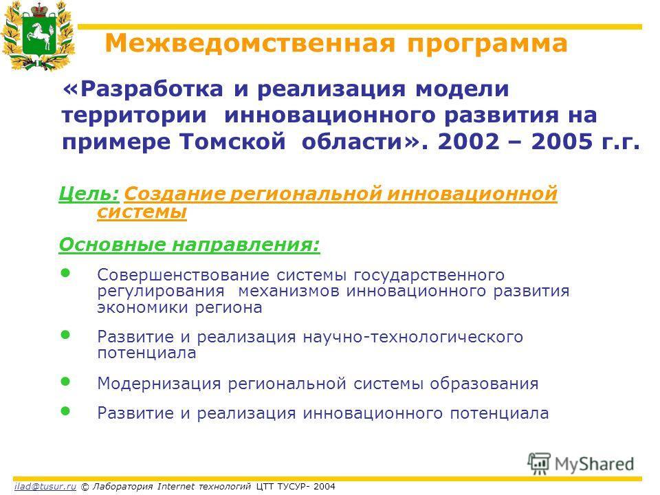ilad@tusur.ru © Лаборатория Internet технологий ЦТТ ТУСУР- 2004 Цель: Создание региональной инновационной системы Основные направления: Совершенствование системы государственного регулирования механизмов инновационного развития экономики региона Разв