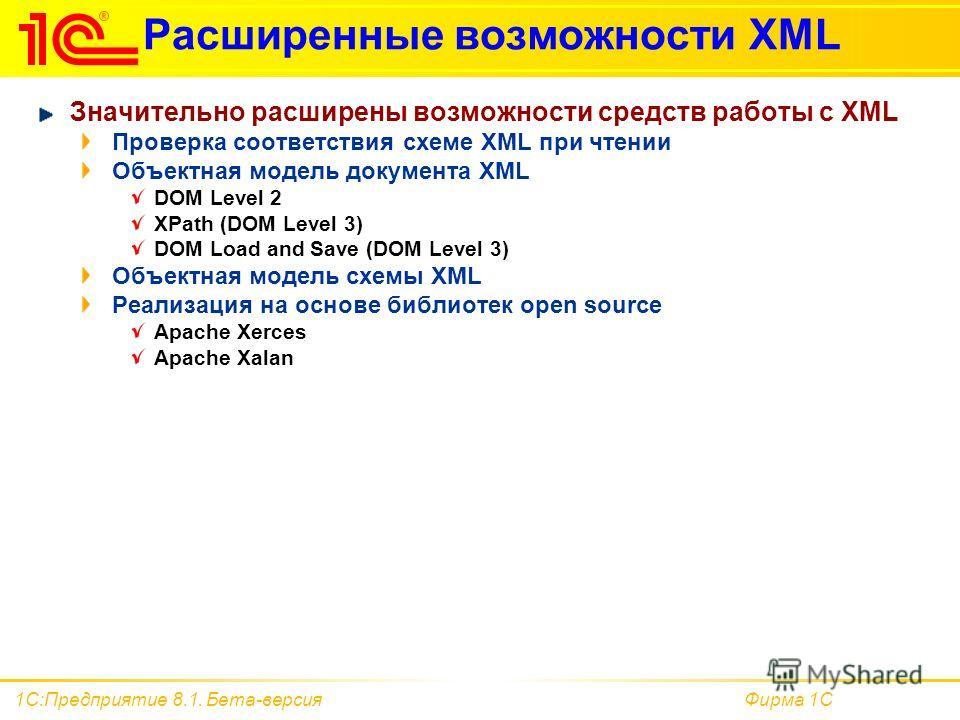 Фирма 1С1С:Предприятие 8.1. Бета-версия Расширенные возможности XML Значительно расширены возможности средств работы с XML Проверка соответствия схеме XML при чтении Объектная модель документа XML DOM Level 2 XPath (DOM Level 3) DOM Load and Save (DO