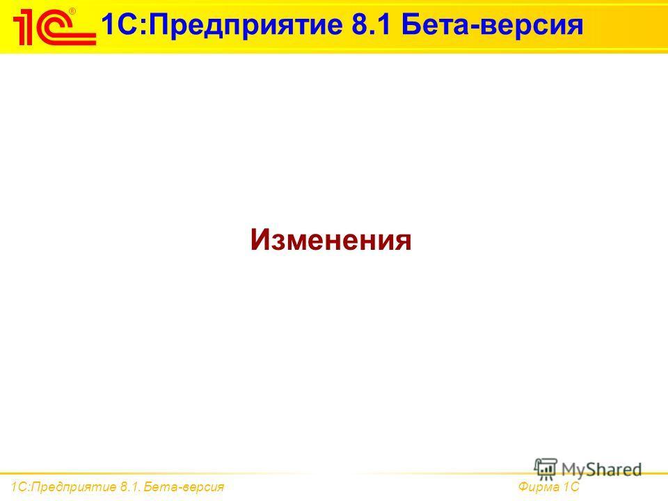 Фирма 1С1С:Предприятие 8.1. Бета-версия 1С:Предприятие 8.1 Бета-версия Изменения