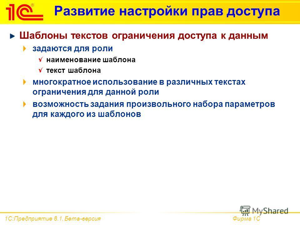 Фирма 1С1С:Предприятие 8.1. Бета-версия Развитие настройки прав доступа Шаблоны текстов ограничения доступа к данным задаются для роли наименование шаблона текст шаблона многократное использование в различных текстах ограничения для данной роли возмо