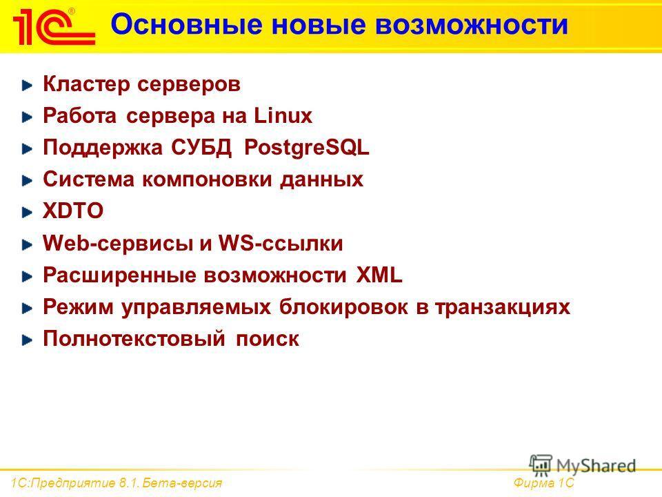 Фирма 1С1С:Предприятие 8.1. Бета-версия Основные новые возможности Кластер серверов Работа сервера на Linux Поддержка СУБД PostgreSQL Система компоновки данных XDTO Web-сервисы и WS-ссылки Расширенные возможности XML Режим управляемых блокировок в тр