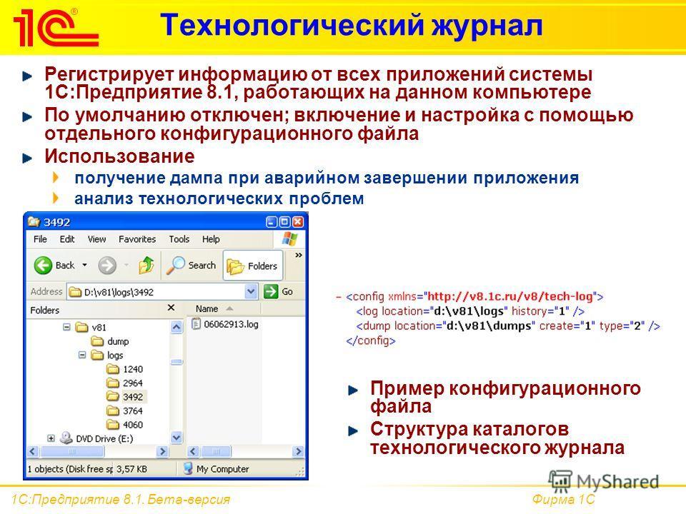 Фирма 1С1С:Предприятие 8.1. Бета-версия Технологический журнал Регистрирует информацию от всех приложений системы 1С:Предприятие 8.1, работающих на данном компьютере По умолчанию отключен; включение и настройка с помощью отдельного конфигурационного