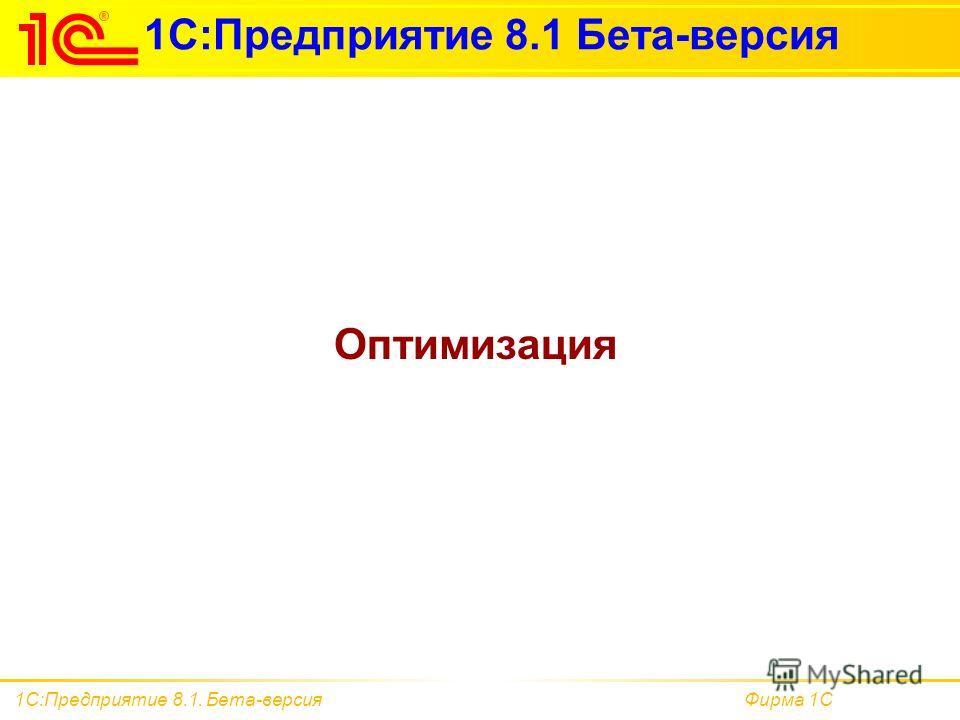 Фирма 1С1С:Предприятие 8.1. Бета-версия 1С:Предприятие 8.1 Бета-версия Оптимизация