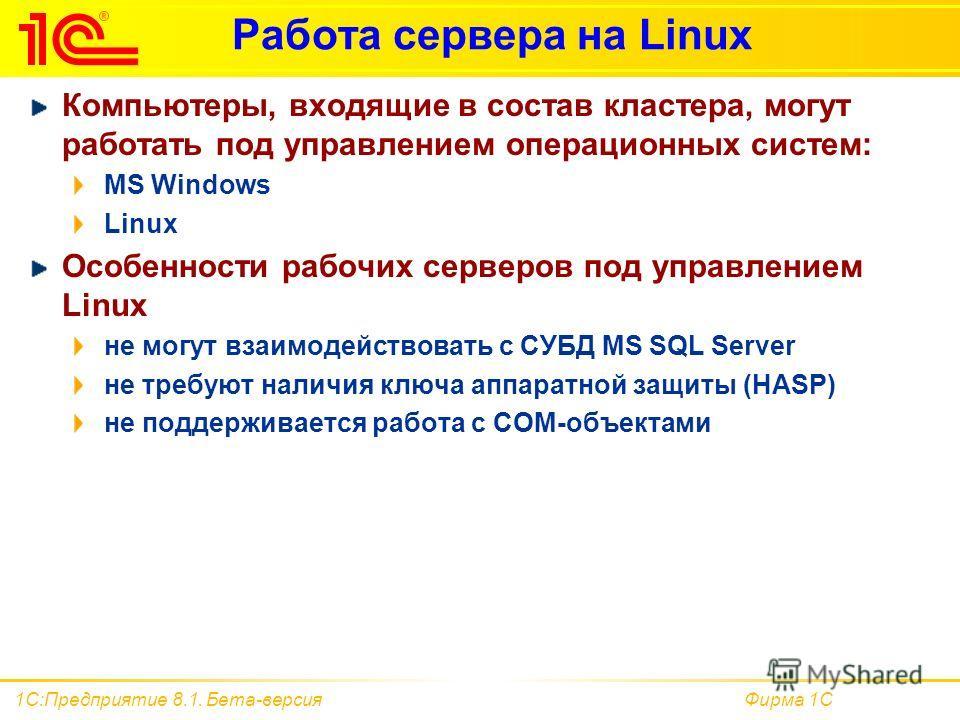 Фирма 1С1С:Предприятие 8.1. Бета-версия Работа сервера на Linux Компьютеры, входящие в состав кластера, могут работать под управлением операционных систем: MS Windows Linux Особенности рабочих серверов под управлением Linux не могут взаимодействовать