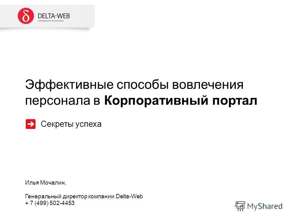 Эффективные способы вовлечения персонала в Корпоративный портал Илья Мочалин, Генеральный директор компании Delta-Web + 7 (499) 502-4453 Секреты успеха
