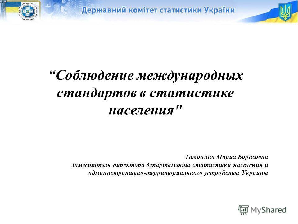 1 Соблюдение международных стандартов в статистике населения Тимонина Мария Борисовна Заместитель директора департамента статистики населения и административно-территориального устройства Украины