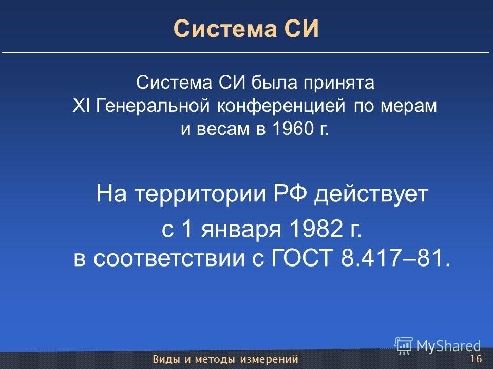 Виды и методы измерений 16 Система СИ была принята XI Генеральной конференцией по мерам и весам в 1960 г. На территории РФ действует с 1 января 1982 г. в соответствии с ГОСТ 8.417–81. Система СИ