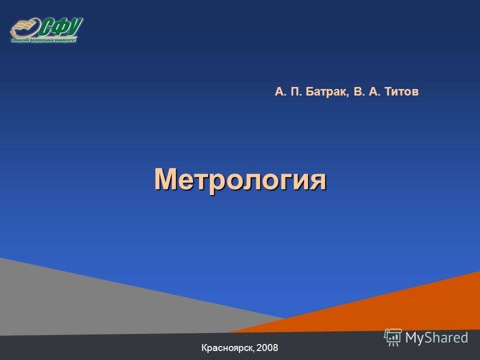А. П. Батрак, В. А. Титов Метрология Красноярск, 2008
