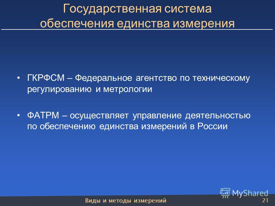 Виды и методы измерений 21 Государственная система обеспечения единства измерения ГКРФСМ – Федеральное агентство по техническому регулированию и метрологии ФАТРМ – осуществляет управление деятельностью по обеспечению единства измерений в России