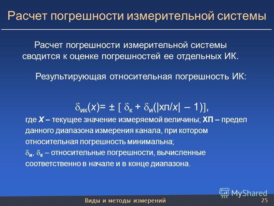 Виды и методы измерений 25 Результирующая относительная погрешность ИК: ик (х)= ± к + и (|хп/х| – 1), где Х – текущее значение измеряемой величины; ХП – предел данного диапазона измерения канала, при котором относительная погрешность минимальна; и, к