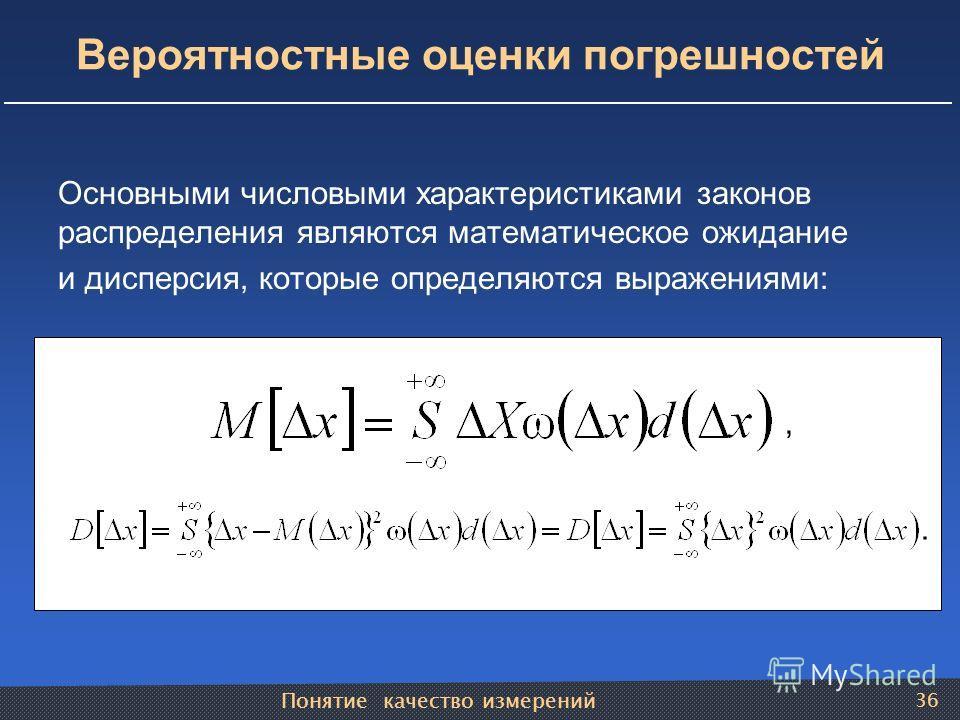 Понятие качество измерений 36 Вероятностные оценки погрешностей Основными числовыми характеристиками законов распределения являются математическое ожидание и дисперсия, которые определяются выражениями:,.