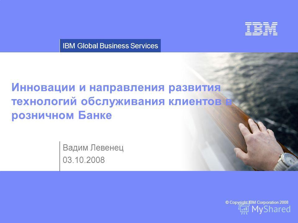 © Copyright IBM Corporation 2008 IBM Global Business Services Инновации и направления развития технологий обслуживания клиентов в розничном Банке Вадим Левенец 03.10.2008
