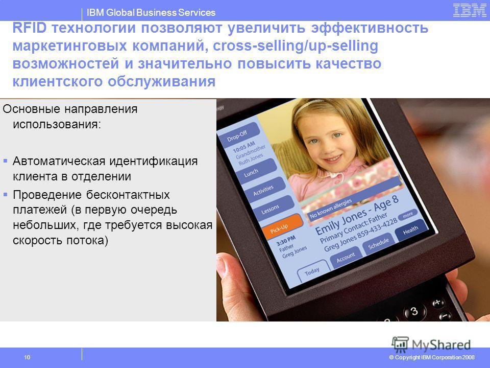 IBM Global Business Services © Copyright IBM Corporation 2008 10 RFID технологии позволяют увеличить эффективность маркетинговых компаний, cross-selling/up-selling возможностей и значительно повысить качество клиентского обслуживания Основные направл