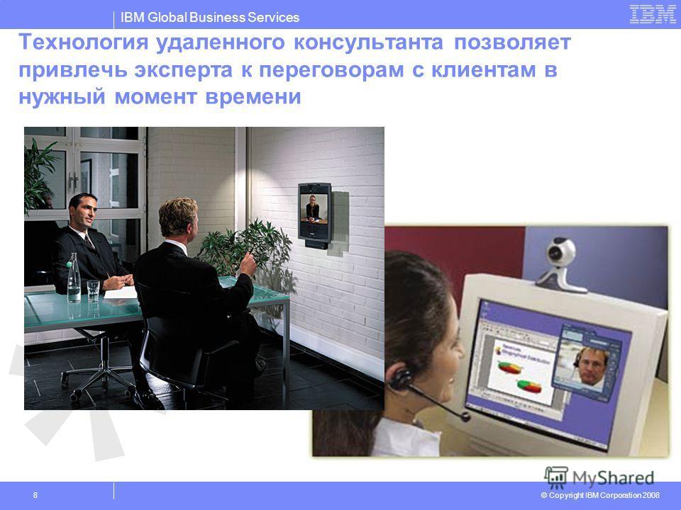 IBM Global Business Services © Copyright IBM Corporation 2008 8 Технология удаленного консультанта позволяет привлечь эксперта к переговорам с клиентам в нужный момент времени