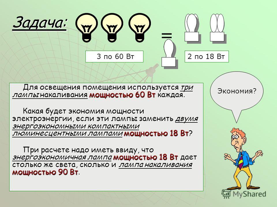 Задача: Для освещения помещения используется три лампы накаливания мощностью 60 Вт каждая. Какая будет экономия мощности электроэнергии, если эти лампы заменить двумя энергоэкономными компактными люминесцентными лампами мощностью 18 Вт? При расчете н