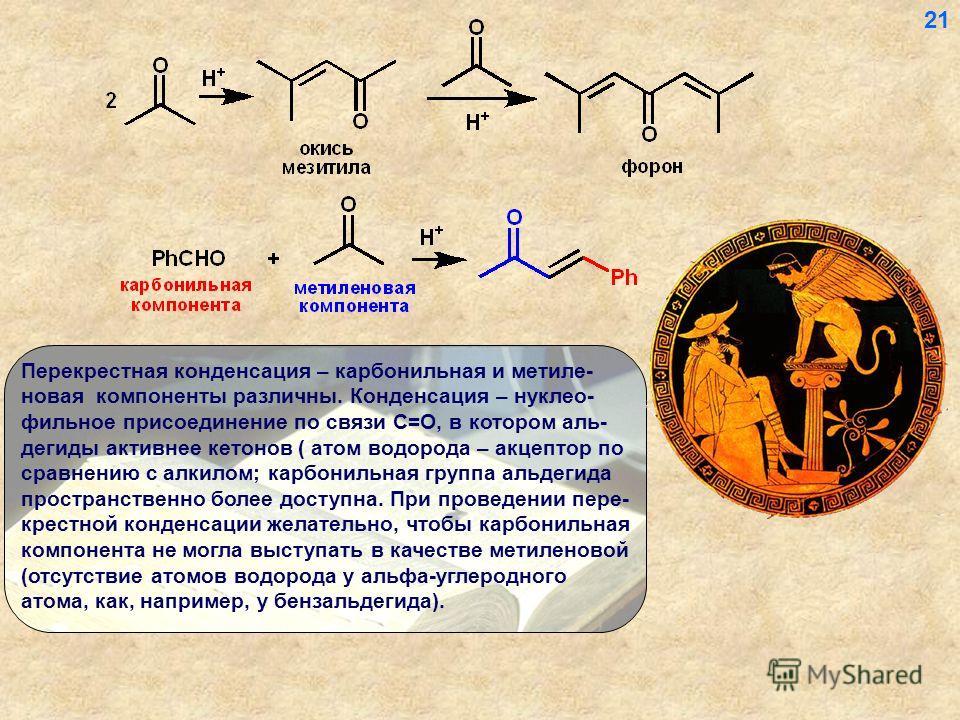 Перекрестная конденсация – карбонильная и метиле- новая компоненты различны. Конденсация – нуклео- фильное присоединение по связи С=О, в котором аль- дегиды активнее кетонов ( атом водорода – акцептор по сравнению с алкилом; карбонильная группа альде