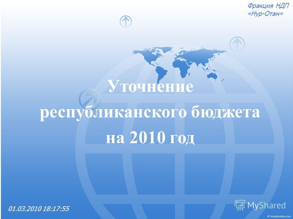 Уточнение республиканского бюджета на 2010 год 01.03.2010 18:17:55 Фракция НДП «Нур-Отан»