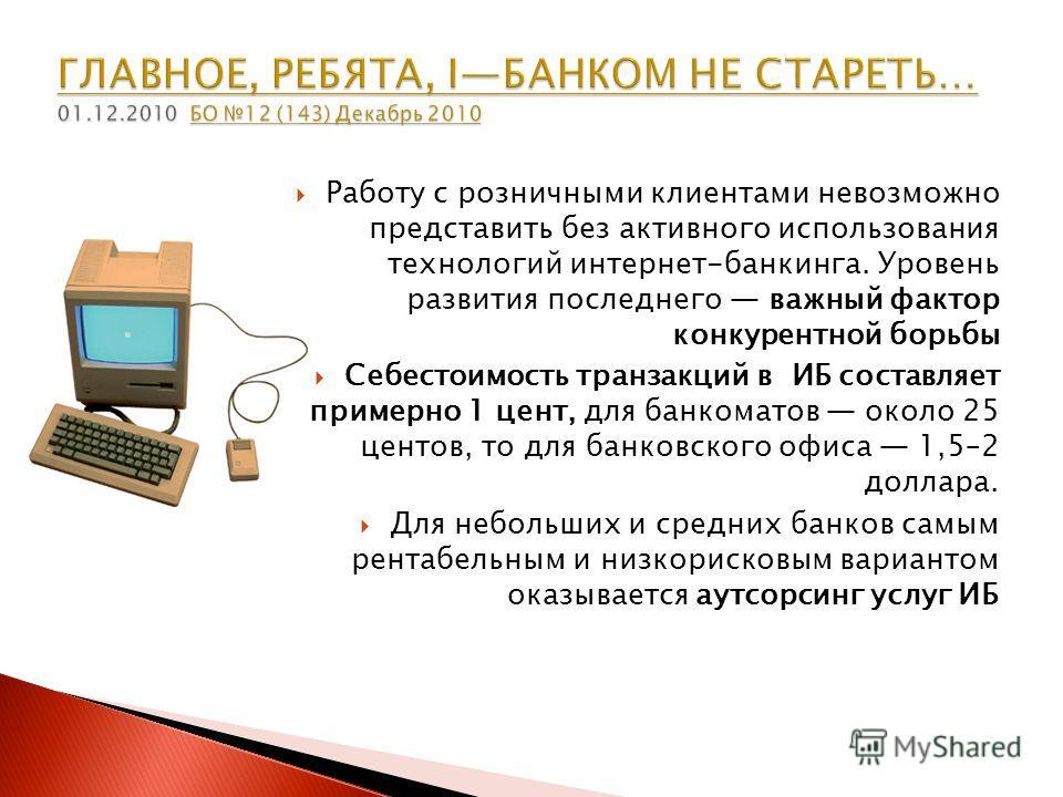 Работу с розничными клиентами невозможно представить без активного использования технологий интернет-банкинга. Уровень развития последнего важный фактор конкурентной борьбы Себестоимость транзакций в ИБ составляет примерно 1 цент, для банкоматов окол