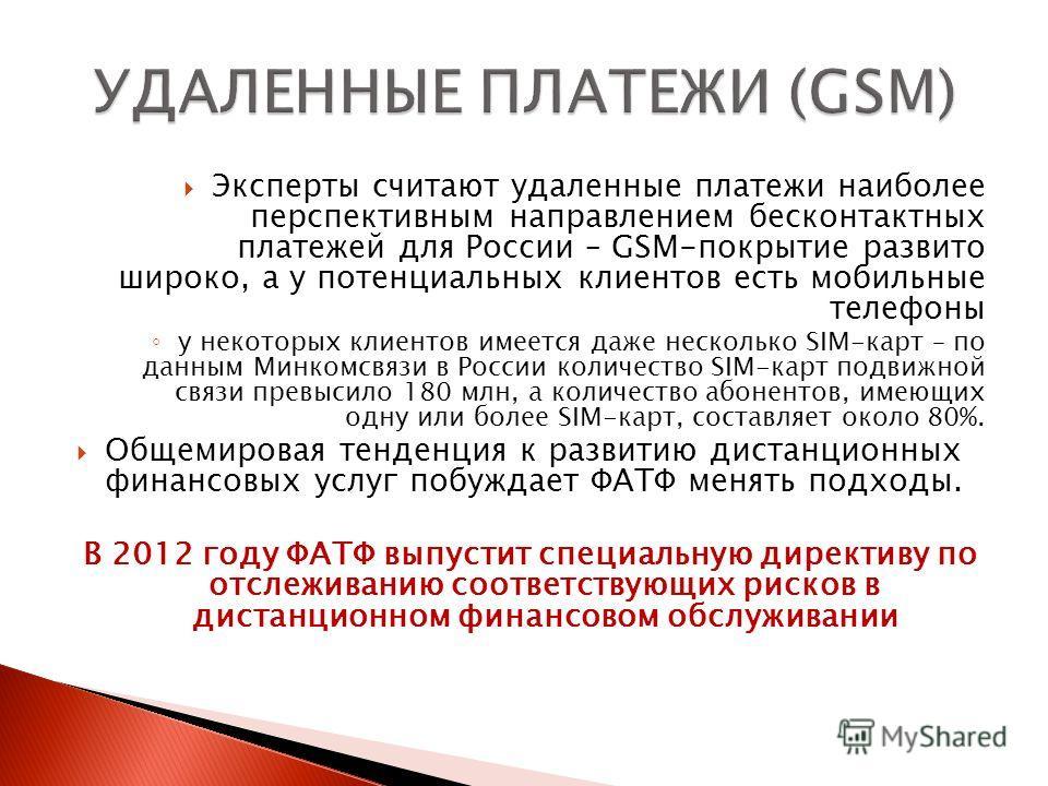 Эксперты считают удаленные платежи наиболее перспективным направлением бесконтактных платежей для России – GSM-покрытие развито широко, а у потенциальных клиентов есть мобильные телефоны у некоторых клиентов имеется даже несколько SIM-карт – по данны