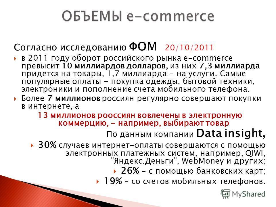 Согласно исследованию ФОМ 20/10/2011 в 2011 году оборот российского рынка e-commerce превысит 10 миллиардов долларов, из них 7,3 миллиарда придется на товары, 1,7 миллиарда - на услуги. Самые популярные оплаты - покупка одежды, бытовой техники, элект