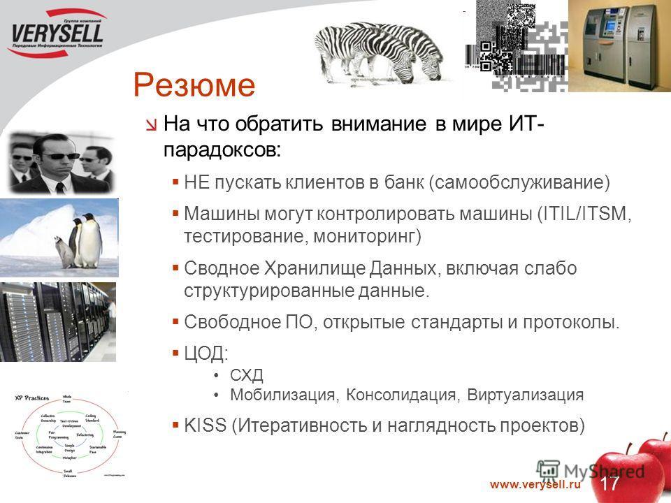 17 www.verysell.ru Резюме На что обратить внимание в мире ИТ- парадоксов: НЕ пускать клиентов в банк (самообслуживание) Машины могут контролировать машины (ITIL/ITSM, тестирование, мониторинг) Сводное Хранилище Данных, включая слабо структурированные