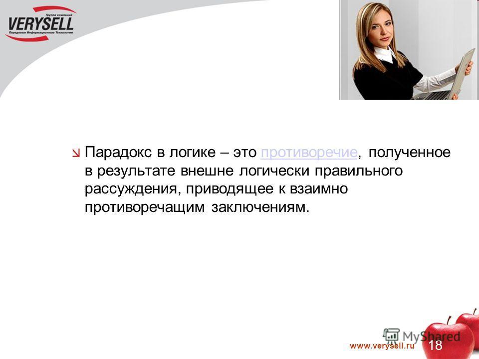 18 www.verysell.ru Парадокс в логике – это противоречие, полученное в результате внешне логически правильного рассуждения, приводящее к взаимно противоречащим заключениям.противоречие