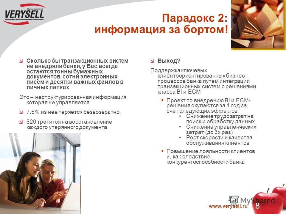 8 www.verysell.ru Парадокс 2: информация за бортом! Сколько бы транзакционных систем не внедряли банки, у Вас всегда остаются тонны бумажных документов, сотни электронных писем и десятки важных файлов в личных папках Это – неструктурированная информа