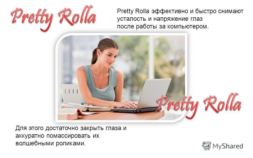 Pretty Rolla эффективно и быстро снимают усталость и напряжение глаз после работы за компьютером. Для этого достаточно закрыть глаза и аккуратно помассировать их волшебными роликами.