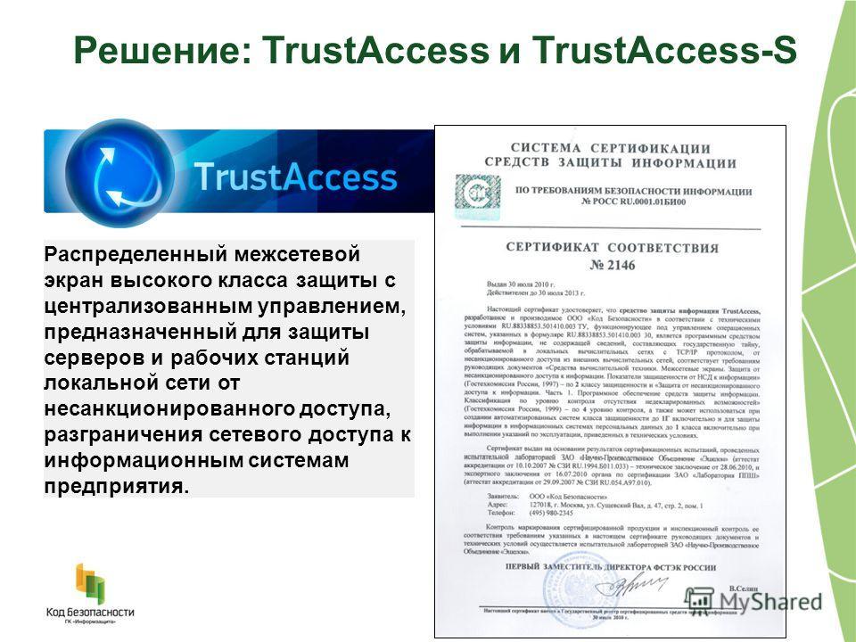 Решение: TrustAccess и TrustAccess-S Распределенный межсетевой экран высокого класса защиты с централизованным управлением, предназначенный для защиты серверов и рабочих станций локальной сети от несанкционированного доступа, разграничения сетевого д