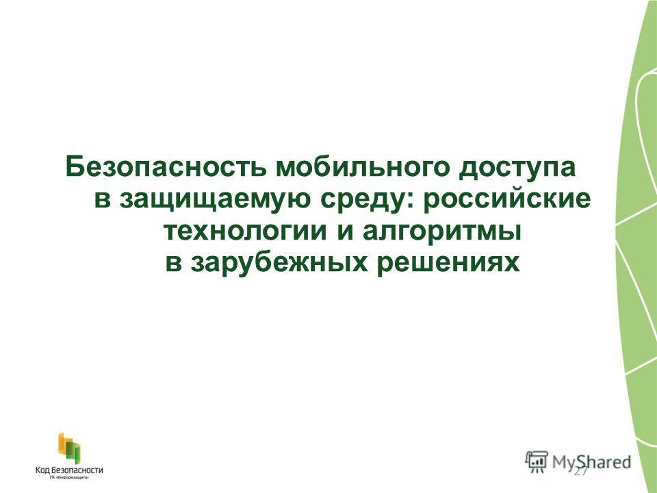 27 Безопасность мобильного доступа в защищаемую среду: российские технологии и алгоритмы в зарубежных решениях
