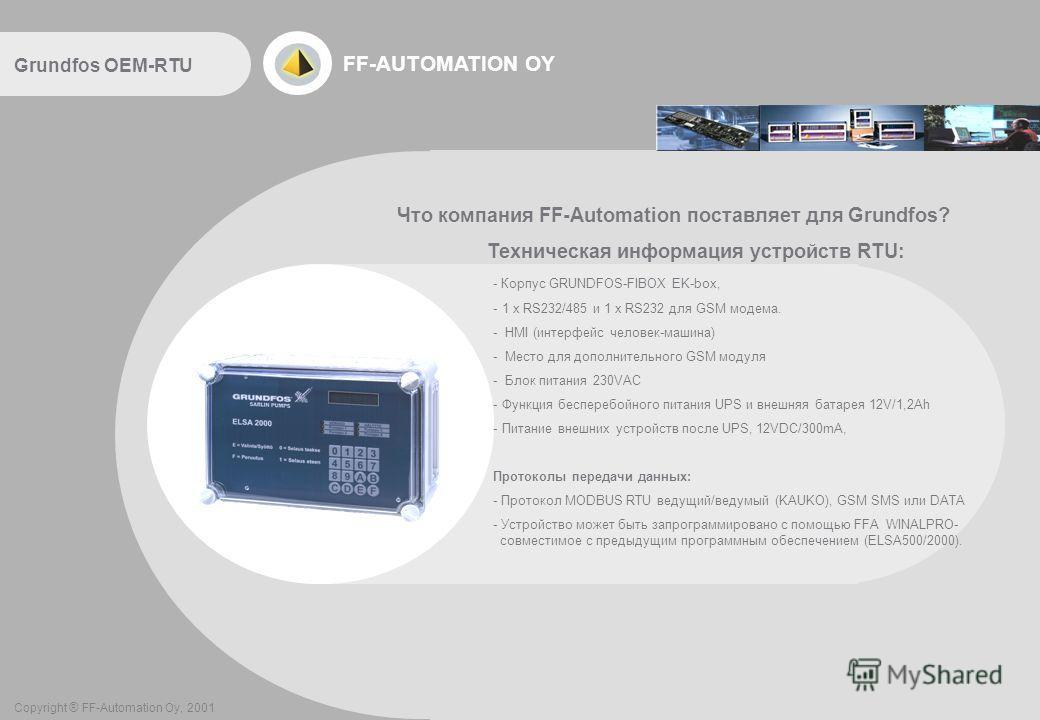 FF-AUTOMATION OY Что компания FF-Automation поставляет для Grundfos? Техническая информация устройств RTU: - Корпус GRUNDFOS-FIBOX EK-box, - 1 x RS232/485 и 1 x RS232 для GSM модема. - HMI (интерфейс человек-машина) - Место для дополнительного GSM мо