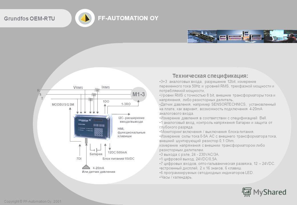 FF-AUTOMATION OY Техническая спецификация: 3+3 аналоговых входа, разрешение 12bit, измерение переменного тока 50Hz и уровней RMS, трехфазной мощности и потребляемой мощности, Уровни RMS с точностью 8 bit, внешние трансформаторы тока и напряжения, либ