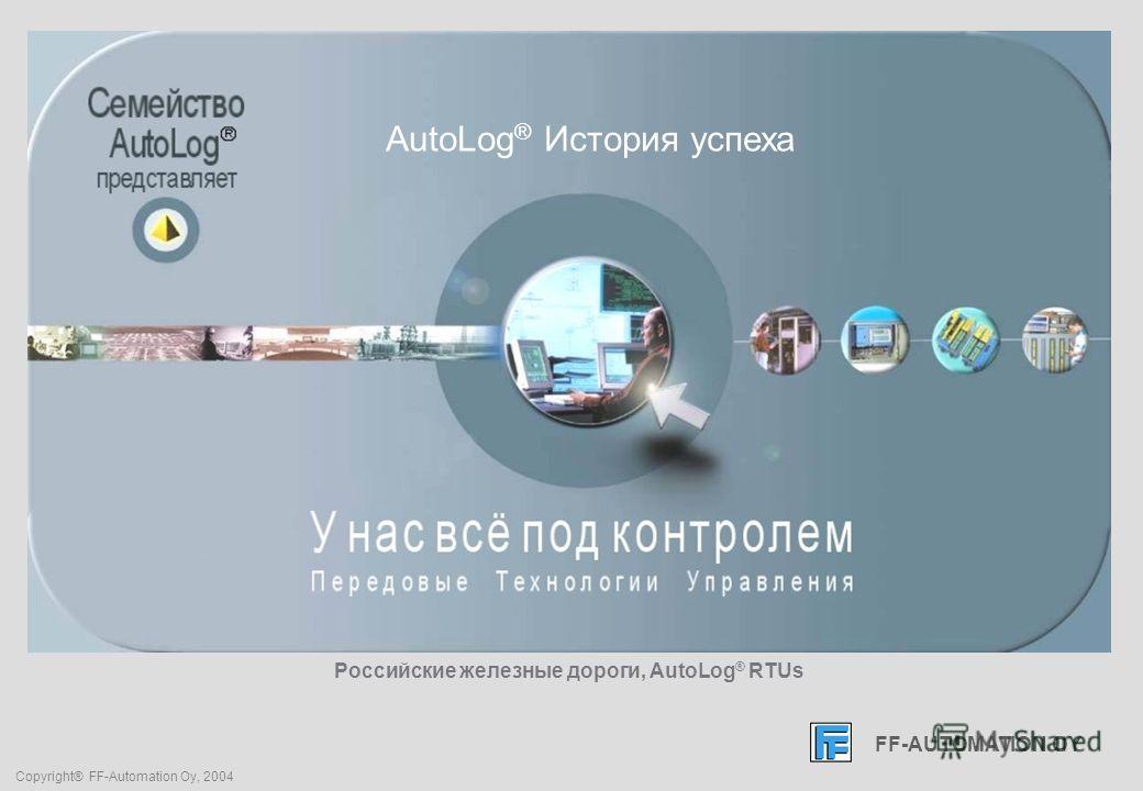 FF-AUTOMATION OY Copyright® FF-Automation Oy, 2004 Российские железные дороги, AutoLog ® RTUs FF-AUTOMATION OY AutoLog ® История успеха