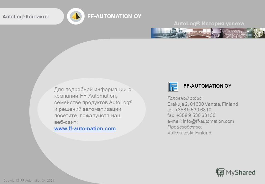 FF-AUTOMATION OY AutoLog ® Контакты FF-AUTOMATION OY Copyright® FF-Automation Oy, 2004 AutoLog® История успеха Для подробной информации о компании FF-Automation, семействе продуктов AutoLog ® и решений автоматизации, посетите, пожалуйста наш веб-сайт