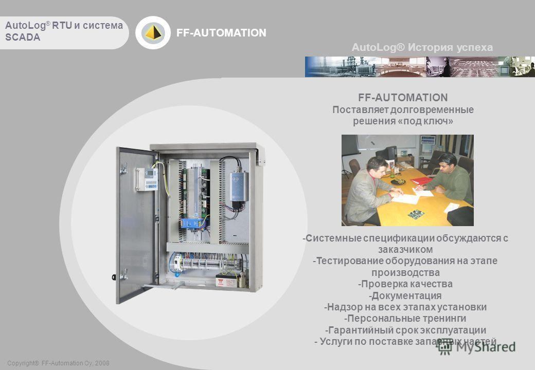 FF-AUTOMATION Copyright® FF-Automation Oy, 2008 FF-AUTOMATION Поставляет долговременные решения «под ключ» -Системные спецификации обсуждаются с заказчиком -Тестирование оборудования на этапе производства -Проверка качества -Документация -Надзор на в