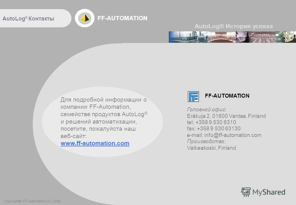 FF-AUTOMATION Copyright® FF-Automation Oy, 2008 AutoLog ® Контакты AutoLog® История успеха Для подробной информации о компании FF-Automation, семействе продуктов AutoLog ® и решений автоматизации, посетите, пожалуйста наш веб-сайт: www.ff-automation.