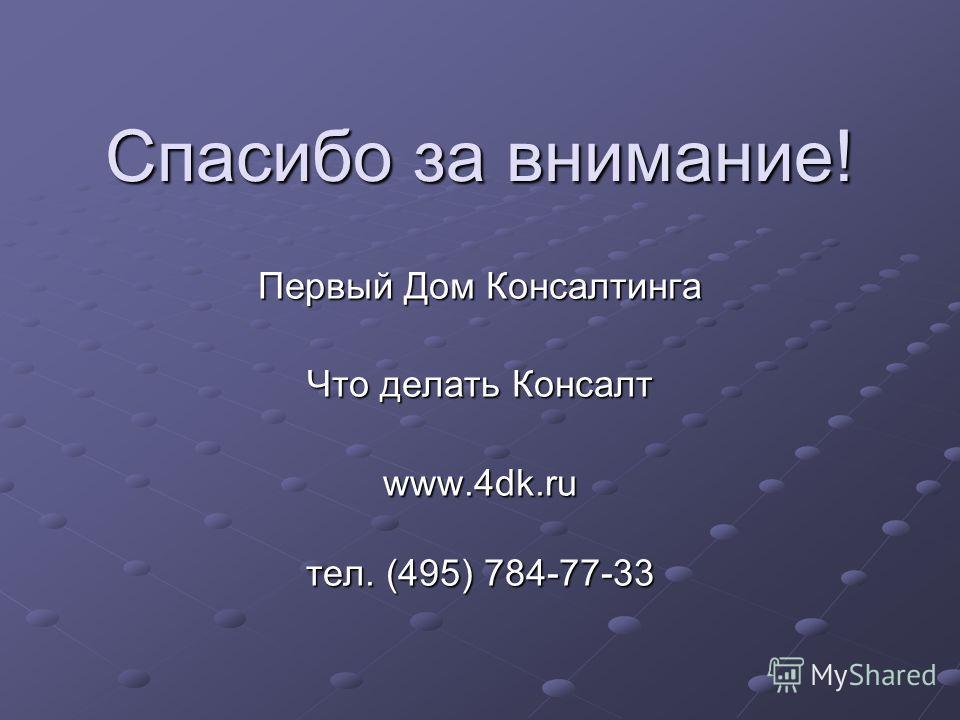 Спасибо за внимание! Первый Дом Консалтинга Что делать Консалт www.4dk.ru тел. (495) 784-77-33