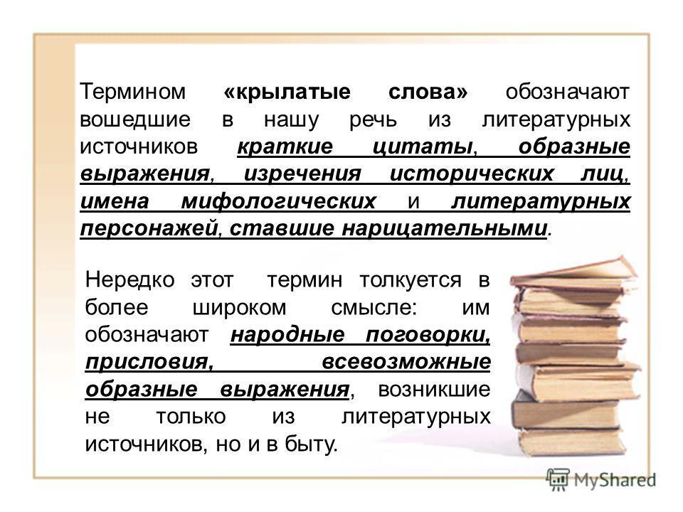 Термином «крылатые слова» обозначают вошедшие в нашу речь из литературных источников краткие цитаты, образные выражения, изречения исторических лиц, имена мифологических и литературных персонажей, ставшие нарицательными. Нередко этот термин толкуется