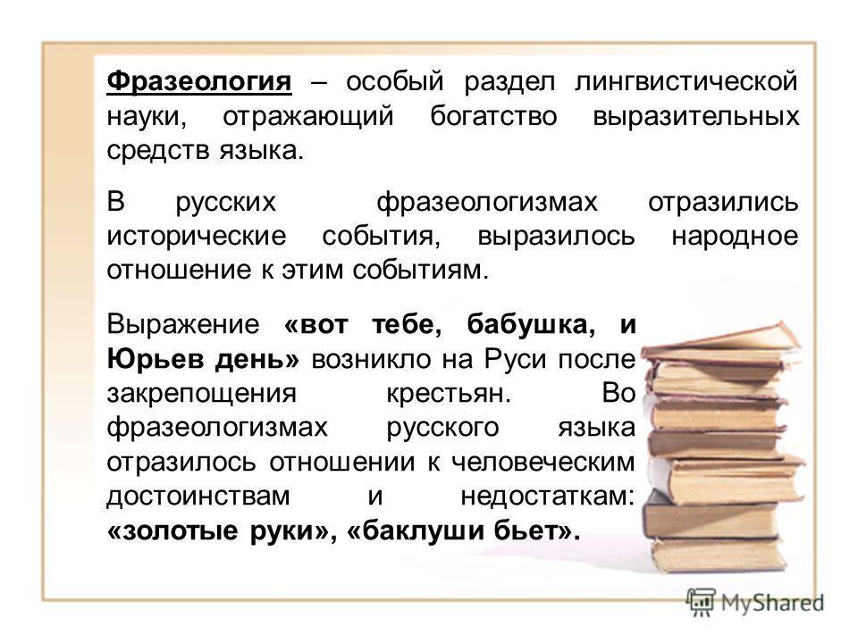 Фразеология – особый раздел лингвистической науки, отражающий богатство выразительных средств языка. В русских фразеологизмах отразились исторические события, выразилось народное отношение к этим событиям. Выражение «вот тебе, бабушка, и Юрьев день»