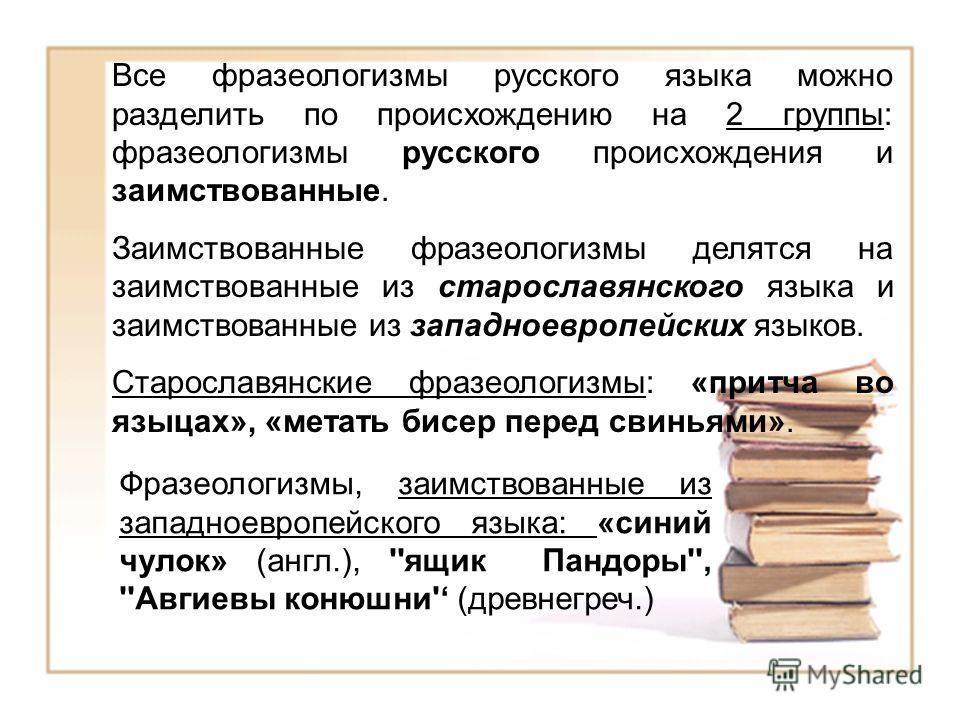 Все фразеологизмы русского языка можно разделить по происхождению на 2 группы: фразеологизмы русского происхождения и заимствованные. Заимствованные фразеологизмы делятся на заимствованные из старославянского языка и заимствованные из западноевропейс