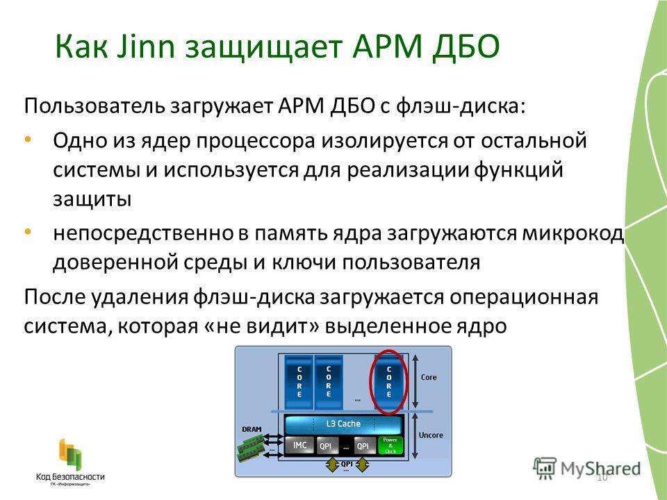Как Jinn защищает АРМ ДБО 10 Пользователь загружает АРМ ДБО с флэш-диска: Одно из ядер процессора изолируется от остальной системы и используется для реализации функций защиты непосредственно в память ядра загружаются микрокод доверенной среды и ключ