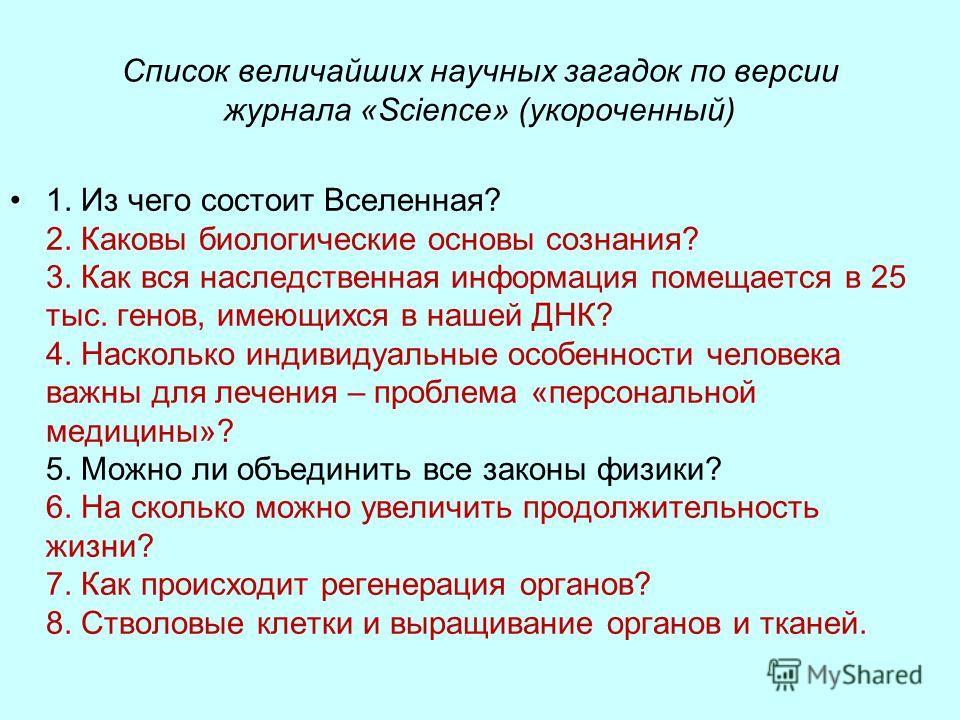 Список величайших научных загадок по версии журнала «Science» (укороченный) 1. Из чего состоит Вселенная? 2. Каковы биологические основы сознания? 3. Как вся наследственная информация помещается в 25 тыс. генов, имеющихся в нашей ДНК? 4. Насколько ин