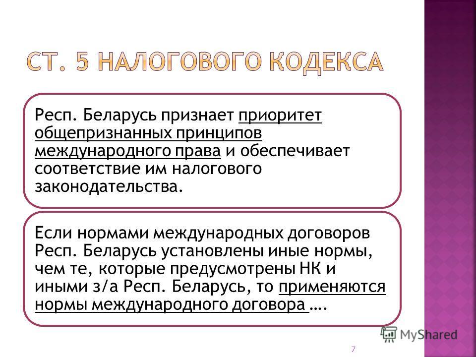 Респ. Беларусь признает приоритет общепризнанных принципов международного права и обеспечивает соответствие им налогового законодательства. Если нормами международных договоров Респ. Беларусь установлены иные нормы, чем те, которые предусмотрены НК и