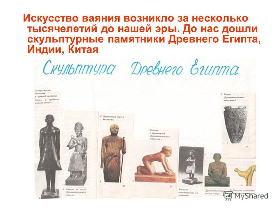Искусство ваяния возникло за несколько тысячелетий до нашей эры. До нас дошли скульптурные памятники Древнего Египта, Индии, Китая
