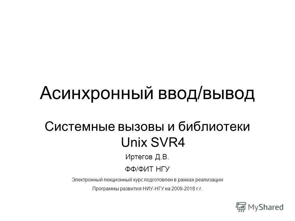 Асинхронный ввод/вывод Системные вызовы и библиотеки Unix SVR4 Иртегов Д.В. ФФ/ФИТ НГУ Электронный лекционный курс подготовлен в рамках реализации Программы развития НИУ-НГУ на 2009-2018 г.г.