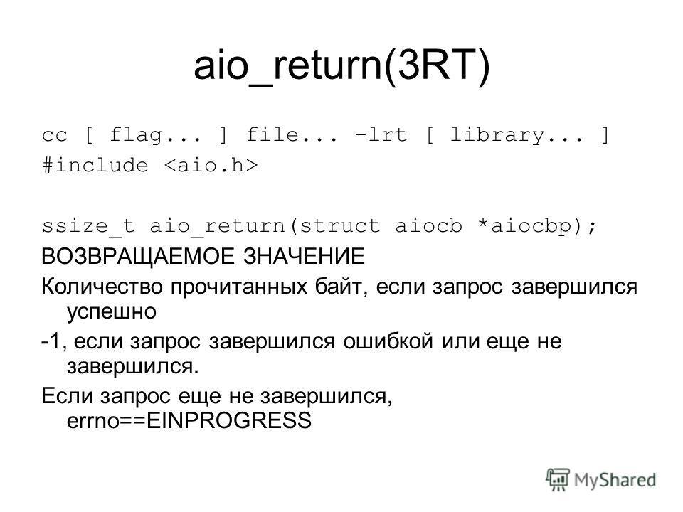aio_return(3RT) cc [ flag... ] file... -lrt [ library... ] #include ssize_t aio_return(struct aiocb *aiocbp); ВОЗВРАЩАЕМОЕ ЗНАЧЕНИЕ Количество прочитанных байт, если запрос завершился успешно -1, если запрос завершился ошибкой или еще не завершился.